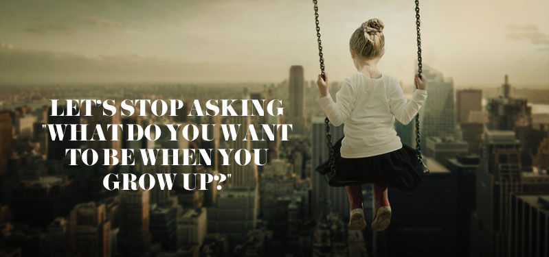 """Read more about the article Let's stop asking """"what do you want to be when you grow up?"""""""